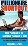 Millionaire Shortcut: Who You Need To Be (and What You Need To Sell): For Frustrated Internet Entrepreneurs That Want to Live Rich for a Lifetime (Competitive Advantage Book 2)