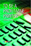 To Be a Profitable Printer, Moffitt, Michael, 0883624427