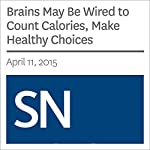 Brains May Be Wired to Count Calories, Make Healthy Choices | Ashley Yeager