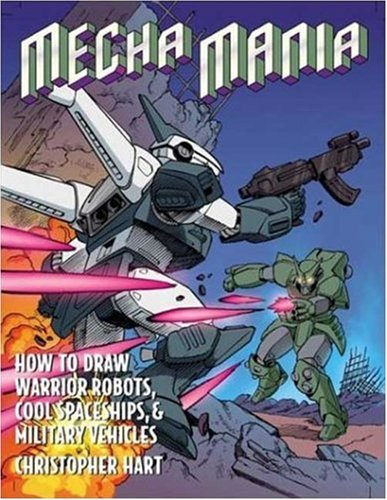 Mecha Mania: How to Draw Warrior Robots, Cool Spaceships, and Military Vehicles (Christopher Hart - Draw To How Mecha Manga