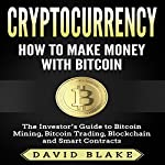 Cryptocurrency: How to Make Money with Bitcoin: The Investor's Guide to Bitcoin Mining, Bitcoin Trading, Blockchain, and Smart Contracts | David Blake