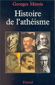 Histoire de l'athéisme, les incroyants dans le monde occidental des origines à nos jours par Georges Minois