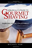 Leisureguy's Guide to Gourmet Shaving - Sixth Edition, Michael Ham, 1477436804