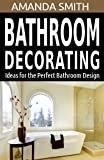 Bathroom Design Ideas Bathroom Decorating Ideas for the Perfect Bathroom Design (Bathroom DIY Series Book 2)
