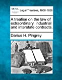 A treatise on the law of extraordinary, industrial and interstate Contracts, Darius H. Pingrey, 1240026412
