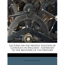 Lectures on the Present Position of Catholics in England: Addressed to the Brothers of the Oratory