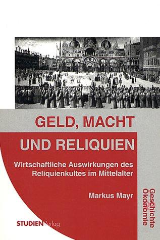 Geld, Macht und Reliquien: Wirtschaftliche Auswirkungen des Reliquienkultes im Mittelalter (Geschichte und Ökonomie)