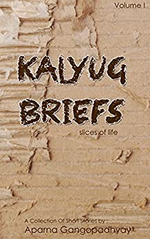Kalyug Briefs: Slices Of Life (A Collection Of Short Stories Book 1) by [Gangopadhyay, Aparna]