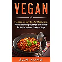 Healthy Vegan Recipes: Mexican Vegan Diet for Beginners: Delicious, Healthy, Low Carb, Soul-Satisfying Plant-Based Vegan Recipes that supplements a Raw ... help Vegan and Vegetarian Beginners Over 1)