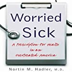 Worried Sick: A Prescription for Health in an Overtreated America | Nortin M. Hadler M.D.