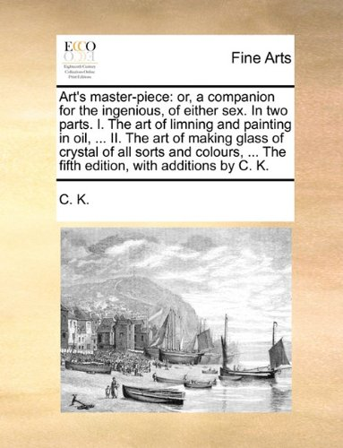 Read Online Art's master-piece: or, a companion for the ingenious, of either sex. In two parts. I. The art of limning and painting in oil, ... II. The art of ... The fifth edition, with additions by C. K. ebook