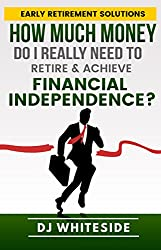 Early Retirement Solutions: How Much Money Do I Really Need to Retire & Achieve Financial Independence?