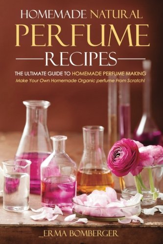 Homemade Natural Perfume Recipes - The Ultimate Guide to Homemade Perfume Making: Make Your Own Homemade Organic perfume From Scratch!