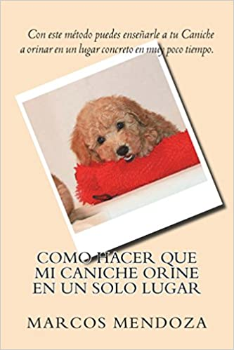 Como Hacer que Mi Caniche Orine en un Solo Lugar: Amazon.es: Marcos Mendoza: Libros