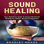 Sound Healing: Your Definitive Guide to Using Vibrational Healing for Health, Wealth & Happiness | Bradley Meade
