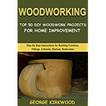 WOODWORKING: TOP 50 DIY WOODWORK PROJECTS FOR HOME IMPROVEMENT: Step By Step Instructions for Building Furniture, Fittings, Cabinets, Beds, Racks, Benches and Shelves