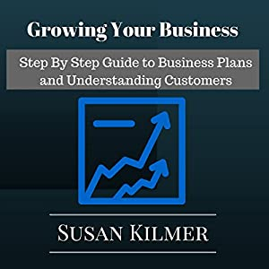 Growing Your Business: Step by Step Guide to Business Plans and Understanding Customers Audiobook