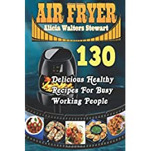 Air Fryer: 130 Delicious Healthy Recipes For Busy Working People( Air Fryer Cookbook, Instant Pot, Clean Eating, Weight Watcher, Healthy Cookbook, Paleo, Vegan)