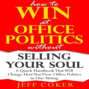 How to Win at Office Politics without Selling Your Soul: A Quick Handbook That Will Change How You View Office Politics in One Sitting Audiobook