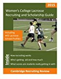Women's College Lacrosse Recruiting and Scholarship Guide: Including 443 Lacrosse School Profiles