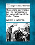 The general commercial law : as recognized in the jurisprudence of the United States, William O. Bateman, 1240187335