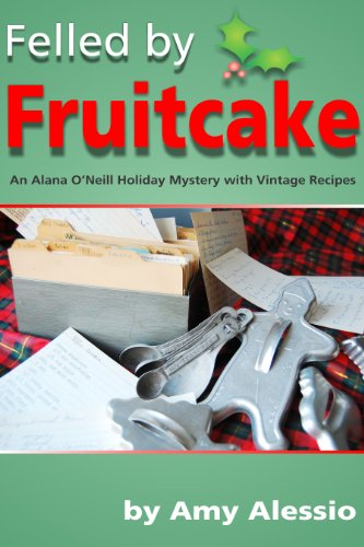 Felled by Fruitcake (Alana O'Neill Mysteries with Vintage Recipes Book 3)