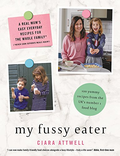 My Fussy Eater: A Real Mum's Easy Everyday Recipes for the Whole Family* (*Never Cook Separate Meals Again!) by Ciara Attwell