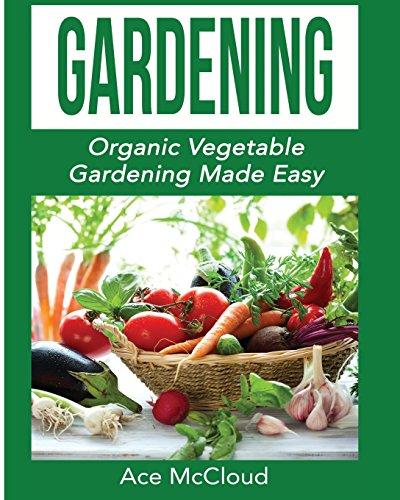 Gardening: Organic Vegetable Gardening Made Easy (Organic Vegetable Gardening Guide for Beginners)