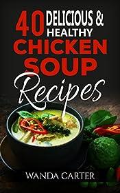 40 Delicious & Healthy Chicken Soup Recipes: Chicken Soup Recipes (Easy Chicken Soup Recipes) Easy and Delicious Chicken Soup Recipes
