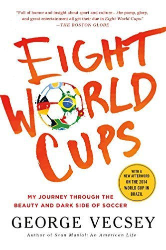 Eight World Cups: My Journey through the Beauty and Dark Side of Soccer by George Vecsey (2015-06-02)