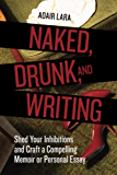 Naked, Drunk, and Writing: Shed Your Inhibitions and Craft a Compelling Memoir or Personal Essay