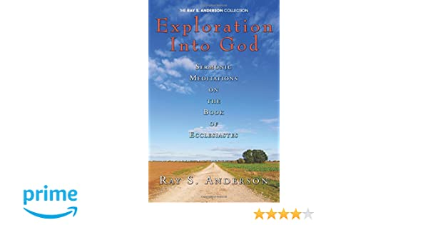 Exploration Into God: Sermonic Meditations on the Book of Ecclesiastes (Ray S. Anderson Collection): Ray S. Anderson: 9781597527774: Amazon.com: Books