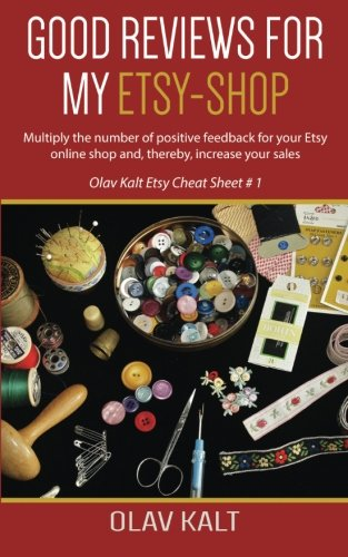 Good Reviews for my Etsy shop: Multiply the number of positive feedback for your Etsy online shop and, thereby, increase your sales (Olav Kalt Etsy Cheat Sheet) (Volume 1) PDF