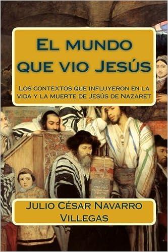 El Mundo Que Vio Jesús Los Contextos Que Influyeron En La Vida Y La Muerte De Jesús De Nazaret Spanish Edition Navarro Villegas Dr Julio César 9781512348088 Books
