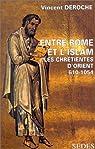 Entre Rome et l'Islam, les chrétientés d'Orient, de 610 à 1054 par Déroche