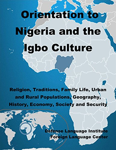 Orientation Guide to Nigeria and the Igbo Culture: Religion, Traditions, Family Life, Urban and Rural Populations, Geography, History, Economy, Society and Security