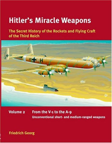 Hitler's Miracle Weapons: The Secret history of the Rockets and Flying Crafts of the Third Reich: Volume 2: From the V-1