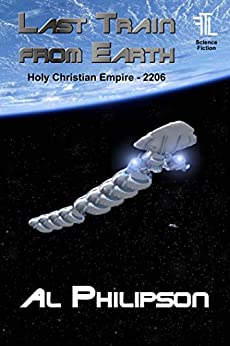 Last Train from Earth: An Escape from Tyranny (Holy Christian Empire Book 2206) by [Philipson, Al]