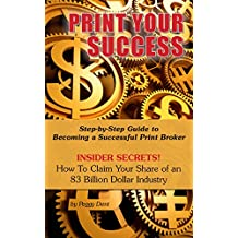 Print Your Success: Step by Step Guide to Becoming a Successful Print Broker  INSIDER SECRETS!  How to Claim Your Share of an 83 Billion Dollar Industry