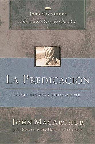 La predicación: Cómo predicar bíblicamente (John MacArthur La Biblioteca del Pastor) (Spanish Edition)