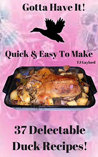 Gotta Have It Quick & Easy To Make 37 Delectable Duck Recipes! ()