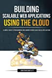 Building Scalable Web Applications Using the Cloud: A Simple Guide to Programming and Administering Cloud-Based Applications