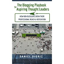 The Blogging Playbook for Aspiring Thought Leaders: How Non-Bloggers Grow Their Professional Reach & Reputation