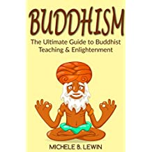 Buddhism: Buddhism for Beginners - The Ultimate Guide to Buddhist Teaching and Enlightenment (Zen Buddhism, Mindfulness, Guided Meditation, Exercises, Buddhism Psychology Books)