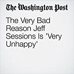 The Very Bad Reason Jeff Sessions Is 'Very Unhappy' | George F. Will