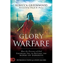 Glory Warfare: How the Presence of God Empowers You to Destroy the Works of Darkness