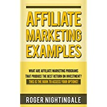 Affiliate Marketing Examples: What are affiliate marketing programs that produce the best return on investment?  This is the book to assess options! (Affiliate Marketing Almanac 1)