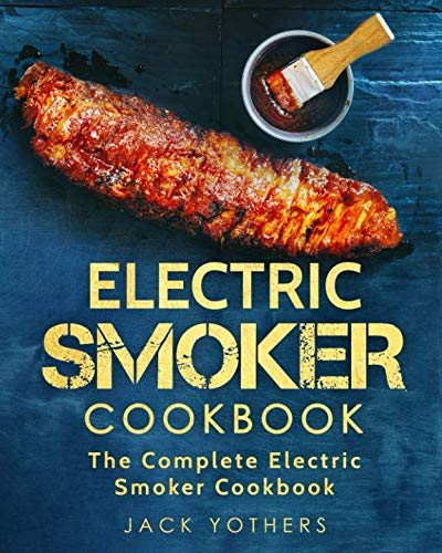 Electric Smoker Cookbook: The Complete Electric Smoker Cookbook: Easy and Delicious Electric Smoker Recipes for Your Whole Family (BBQ Grill Cookbook) by Jack Yothers