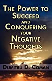 The Power to Succeed and Conquering Your Negative Thoughts, Dumitru D. Coman, 1456083503