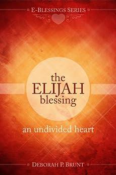 The Elijah Blessing: An Undivided Heart (E-Blessings Series) by [Brunt, Deborah]